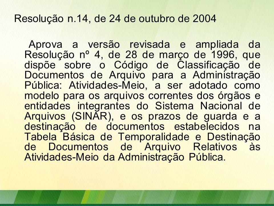 Resolução n.14, de 24 de outubro de 2004 Aprova a versão revisada e ampliada da Resolução nº 4, de 28 de março de 1996, que dispõe sobre o Código de Classificação de Documentos de Arquivo para a Administração Pública: Atividades-Meio, a ser adotado como modelo para os arquivos correntes dos órgãos e entidades integrantes do Sistema Nacional de Arquivos (SINAR), e os prazos de guarda e a destinação de documentos estabelecidos na Tabela Básica de Temporalidade e Destinação de Documentos de Arquivo Relativos às Atividades-Meio da Administração Pública.