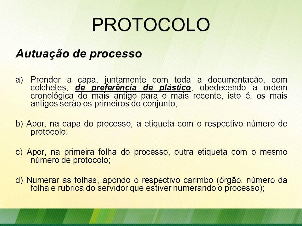 PROTOCOLO Autuação de processo a)Prender a capa, juntamente com toda a documentação, com colchetes, de preferência de plástico, obedecendo a ordem cronológica do mais antigo para o mais recente, isto é, os mais antigos serão os primeiros do conjunto; b) Apor, na capa do processo, a etiqueta com o respectivo número de protocolo; c) Apor, na primeira folha do processo, outra etiqueta com o mesmo número de protocolo; d) Numerar as folhas, apondo o respectivo carimbo (órgão, número da folha e rubrica do servidor que estiver numerando o processo);