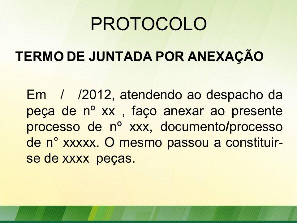 PROTOCOLO TERMO DE JUNTADA POR ANEXAÇÃO Em / /2012, atendendo ao despacho da peça de nº xx, faço anexar ao presente processo de nº xxx, documento/processo de n° xxxxx.