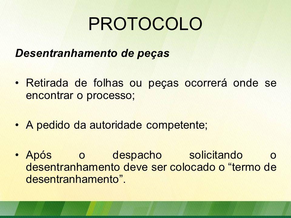 Desentranhamento de peças Retirada de folhas ou peças ocorrerá onde se encontrar o processo; A pedido da autoridade competente; Após o despacho solicitando o desentranhamento deve ser colocado o termo de desentranhamento .
