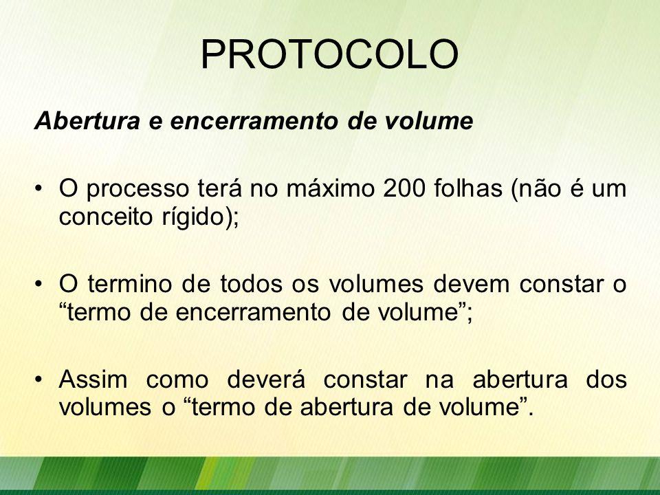 PROTOCOLO Abertura e encerramento de volume O processo terá no máximo 200 folhas (não é um conceito rígido); O termino de todos os volumes devem constar o termo de encerramento de volume ; Assim como deverá constar na abertura dos volumes o termo de abertura de volume .