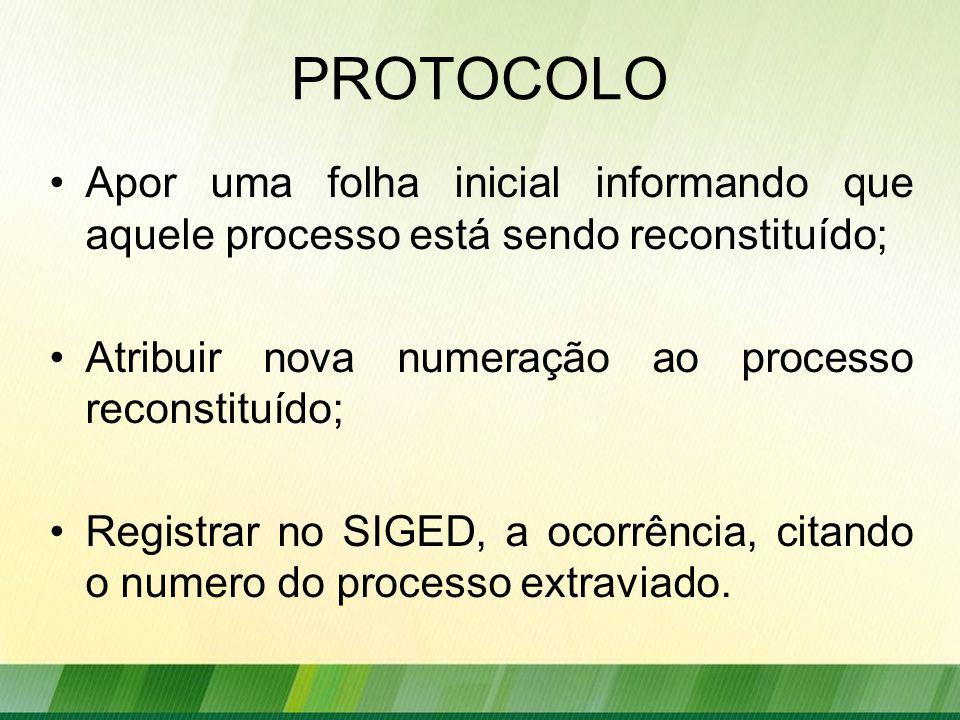 PROTOCOLO Apor uma folha inicial informando que aquele processo está sendo reconstituído; Atribuir nova numeração ao processo reconstituído; Registrar no SIGED, a ocorrência, citando o numero do processo extraviado.