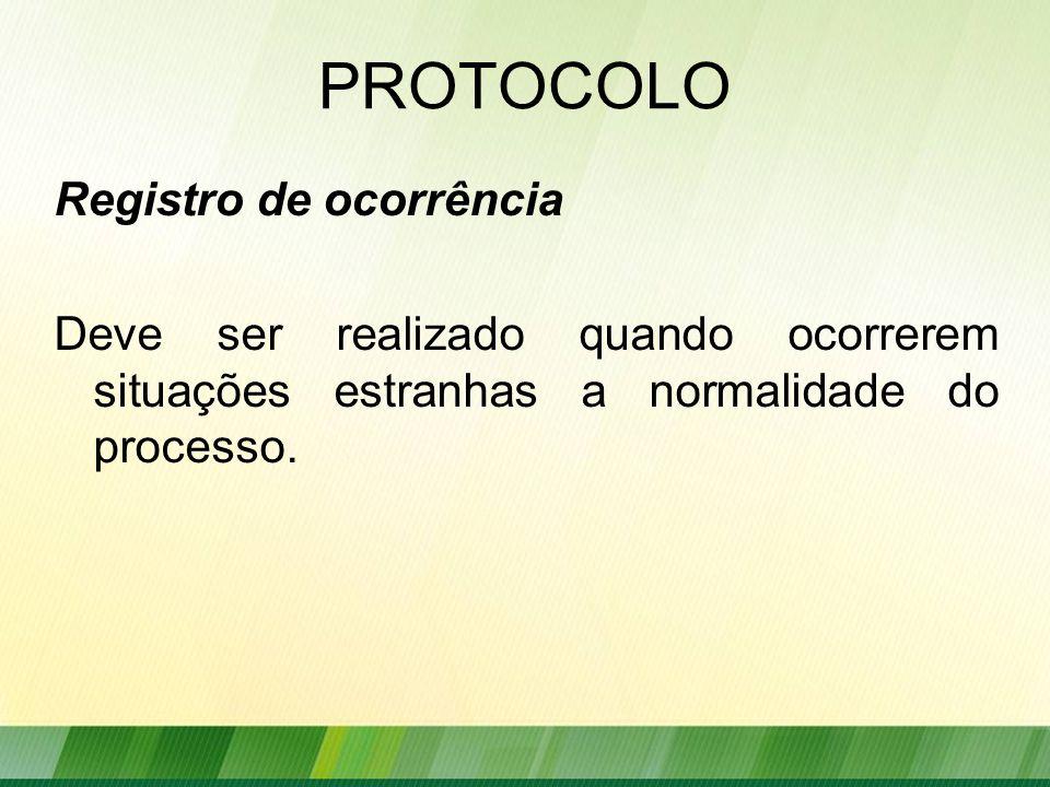 PROTOCOLO Registro de ocorrência Deve ser realizado quando ocorrerem situações estranhas a normalidade do processo.