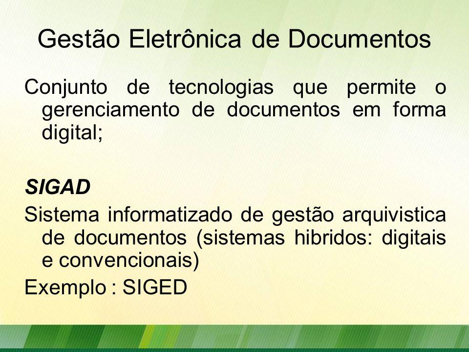Gestão Eletrônica de Documentos Conjunto de tecnologias que permite o gerenciamento de documentos em forma digital; SIGAD Sistema informatizado de gestão arquivistica de documentos (sistemas hibridos: digitais e convencionais) Exemplo : SIGED