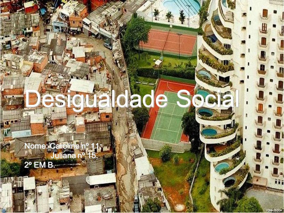 Desigualdade Social Nome: Caroline nº 11; Juliana nº 15. 2º EM B.