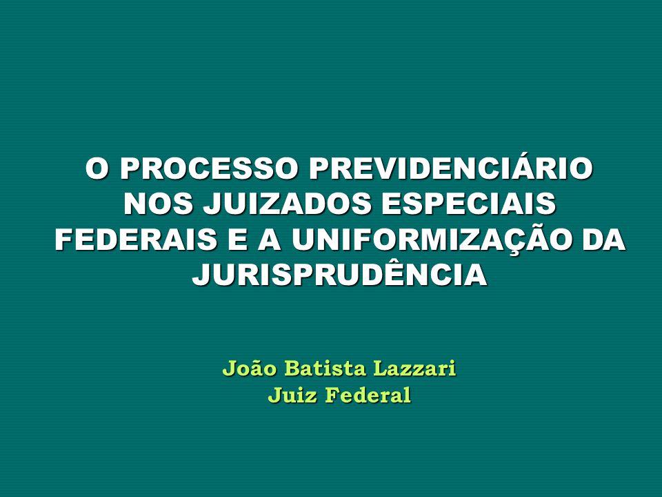 O PROCESSO PREVIDENCIÁRIO NOS JUIZADOS ESPECIAIS FEDERAIS E A UNIFORMIZAÇÃO DA JURISPRUDÊNCIA João Batista Lazzari Juiz Federal