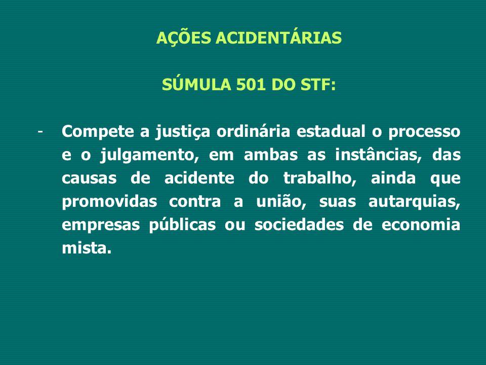 AÇÕES ACIDENTÁRIAS SÚMULA 501 DO STF: -Compete a justiça ordinária estadual o processo e o julgamento, em ambas as instâncias, das causas de acidente