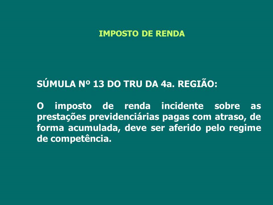 IMPOSTO DE RENDA SÚMULA Nº 13 DO TRU DA 4a. REGIÃO: O imposto de renda incidente sobre as prestações previdenciárias pagas com atraso, de forma acumul