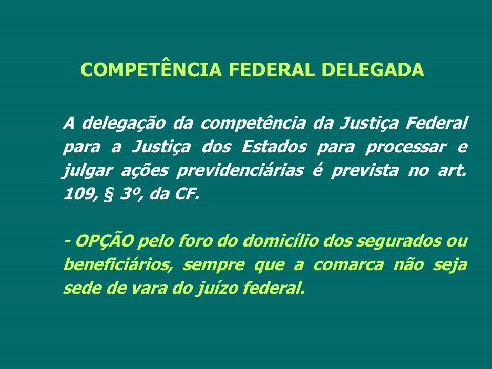 COMPETÊNCIA FEDERAL DELEGADA A delegação da competência da Justiça Federal para a Justiça dos Estados para processar e julgar ações previdenciárias é prevista no art.