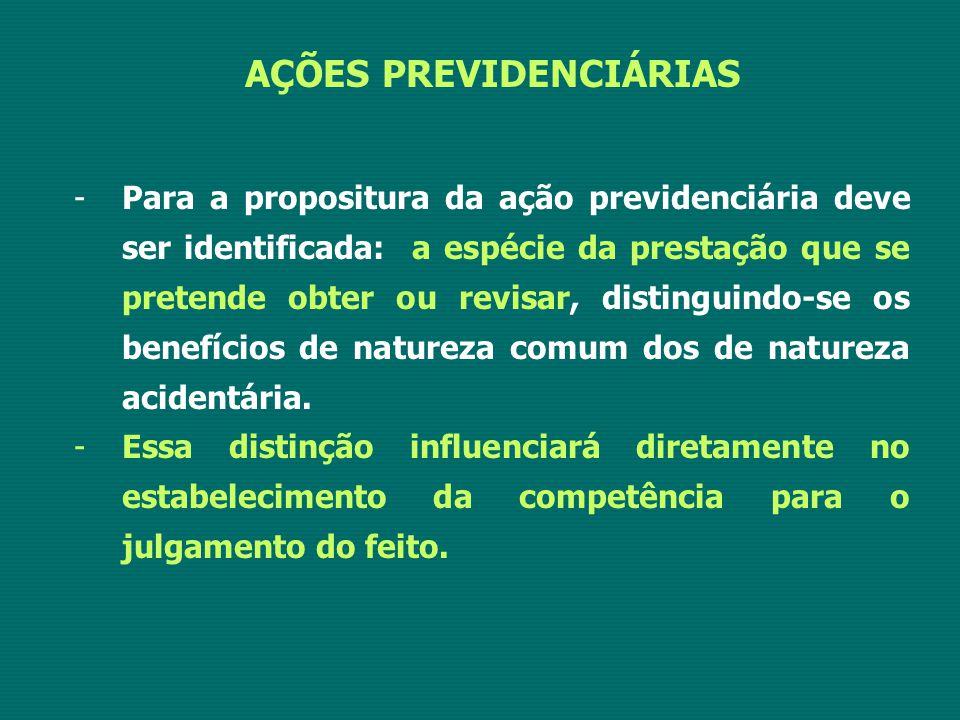 AÇÕES PREVIDENCIÁRIAS -Para a propositura da ação previdenciária deve ser identificada: a espécie da prestação que se pretende obter ou revisar, distinguindo-se os benefícios de natureza comum dos de natureza acidentária.