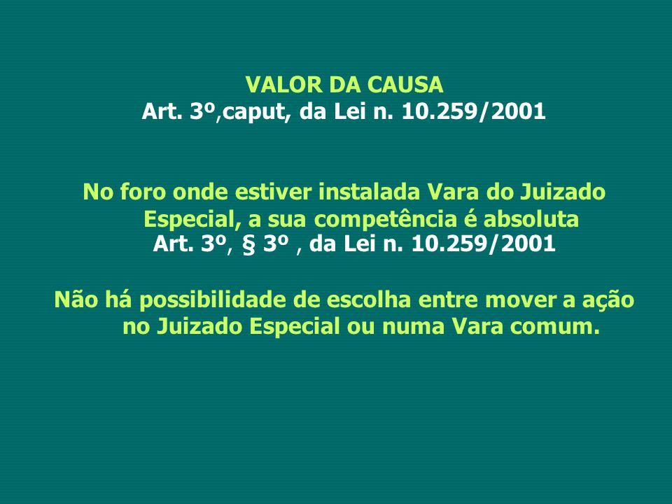 VALOR DA CAUSA Art. 3º,caput, da Lei n. 10.259/2001 No foro onde estiver instalada Vara do Juizado Especial, a sua competência é absoluta Art. 3º, § 3