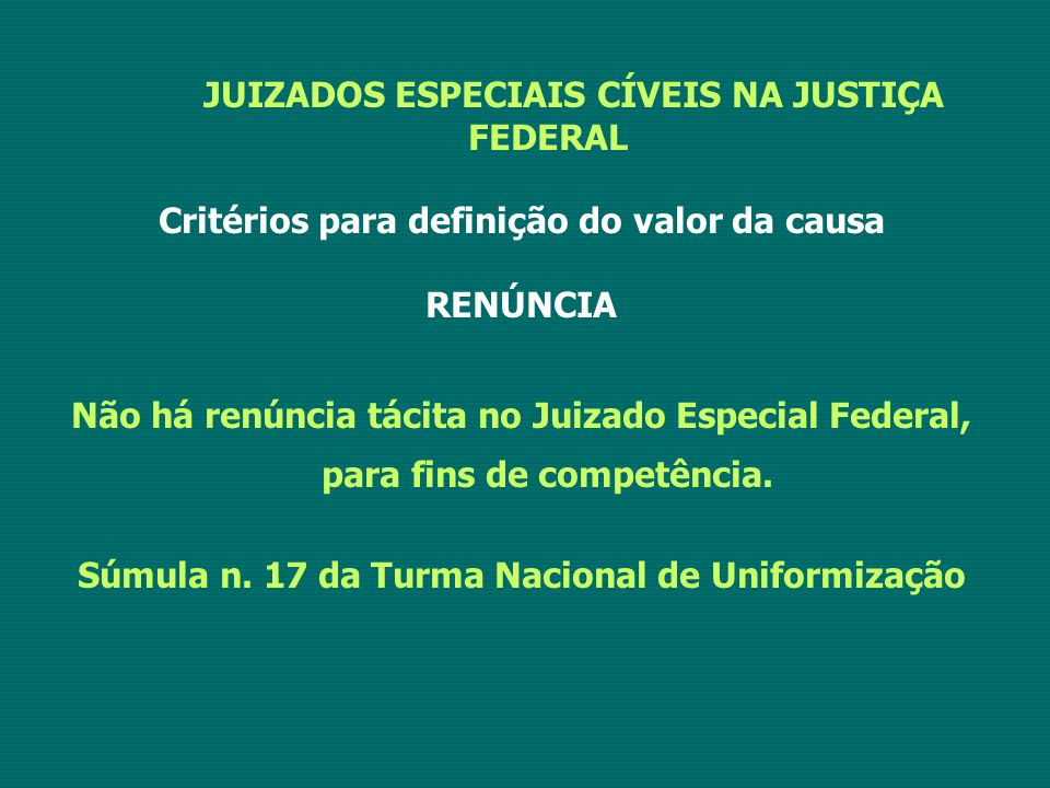 JUIZADOS ESPECIAIS CÍVEIS NA JUSTIÇA FEDERAL Critérios para definição do valor da causa RENÚNCIA Não há renúncia tácita no Juizado Especial Federal, p
