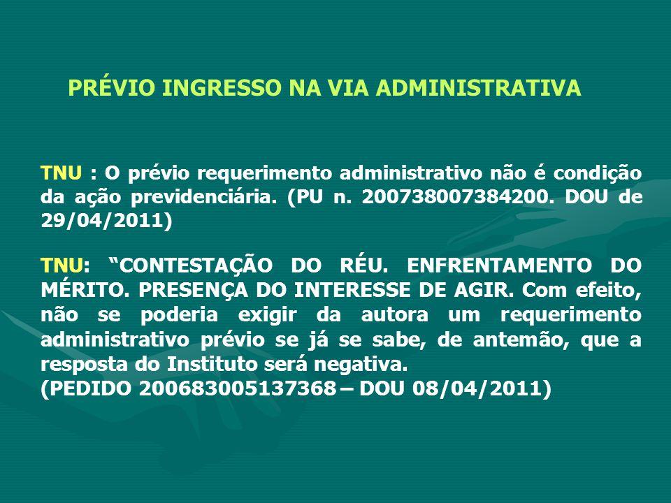 PRÉVIO INGRESSO NA VIA ADMINISTRATIVA TNU : O prévio requerimento administrativo não é condição da ação previdenciária.
