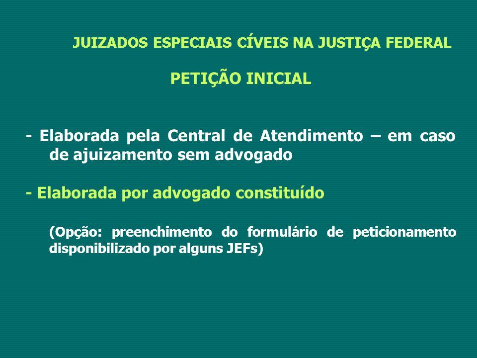 JUIZADOS ESPECIAIS CÍVEIS NA JUSTIÇA FEDERAL PETIÇÃO INICIAL - Elaborada pela Central de Atendimento – em caso de ajuizamento sem advogado - Elaborada por advogado constituído (Opção: preenchimento do formulário de peticionamento disponibilizado por alguns JEFs)