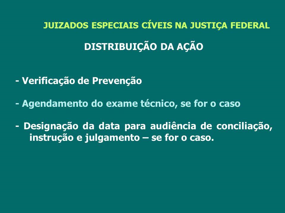 JUIZADOS ESPECIAIS CÍVEIS NA JUSTIÇA FEDERAL DISTRIBUIÇÃO DA AÇÃO - Verificação de Prevenção - Agendamento do exame técnico, se for o caso - Designação da data para audiência de conciliação, instrução e julgamento – se for o caso.