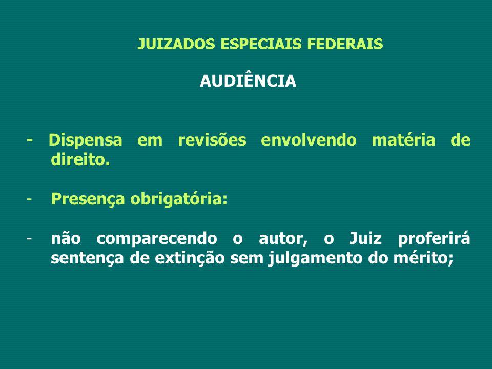 JUIZADOS ESPECIAIS FEDERAIS AUDIÊNCIA - Dispensa em revisões envolvendo matéria de direito. -Presença obrigatória: -não comparecendo o autor, o Juiz p