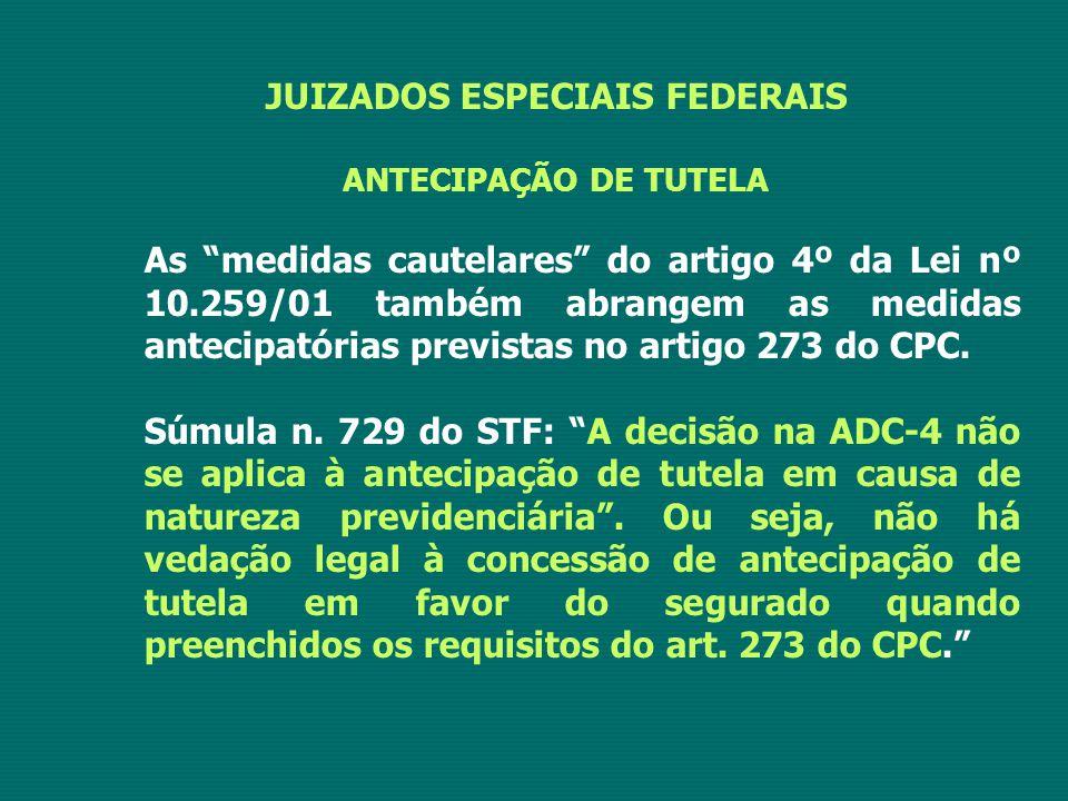 JUIZADOS ESPECIAIS FEDERAIS ANTECIPAÇÃO DE TUTELA As medidas cautelares do artigo 4º da Lei nº 10.259/01 também abrangem as medidas antecipatórias previstas no artigo 273 do CPC.