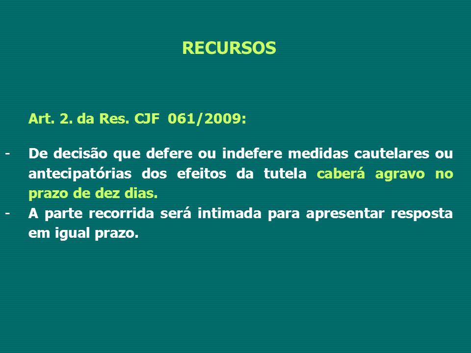 RECURSOS Art. 2. da Res. CJF 061/2009: -De decisão que defere ou indefere medidas cautelares ou antecipatórias dos efeitos da tutela caberá agravo no