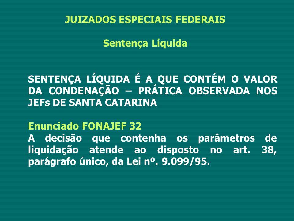 JUIZADOS ESPECIAIS FEDERAIS Sentença Líquida SENTENÇA LÍQUIDA É A QUE CONTÉM O VALOR DA CONDENAÇÃO – PRÁTICA OBSERVADA NOS JEFs DE SANTA CATARINA Enunciado FONAJEF 32 A decisão que contenha os parâmetros de liquidação atende ao disposto no art.