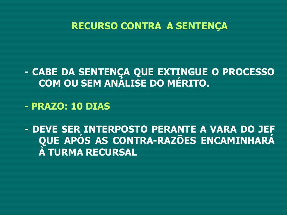 RECURSO CONTRA A SENTENÇA - CABE DA SENTENÇA QUE EXTINGUE O PROCESSO COM OU SEM ANÁLISE DO MÉRITO. - PRAZO: 10 DIAS - DEVE SER INTERPOSTO PERANTE A VA