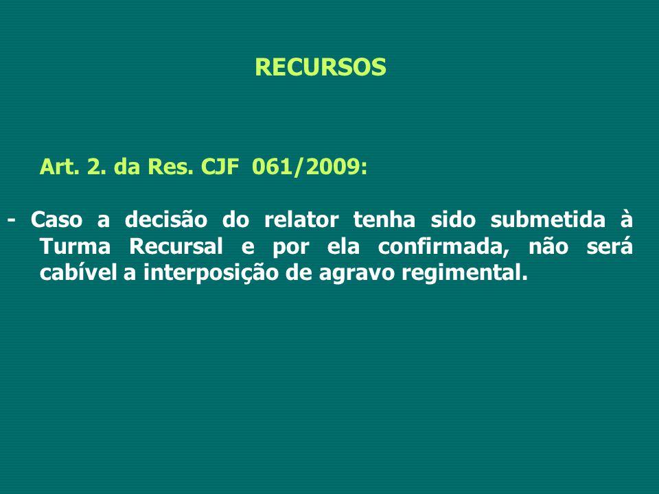 RECURSOS Art. 2. da Res. CJF 061/2009: - Caso a decisão do relator tenha sido submetida à Turma Recursal e por ela confirmada, não será cabível a inte