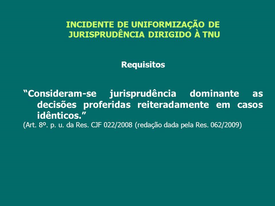 INCIDENTE DE UNIFORMIZAÇÃO DE JURISPRUDÊNCIA DIRIGIDO À TNU Requisitos Consideram-se jurisprudência dominante as decisões proferidas reiteradamente em casos idênticos. (Art.