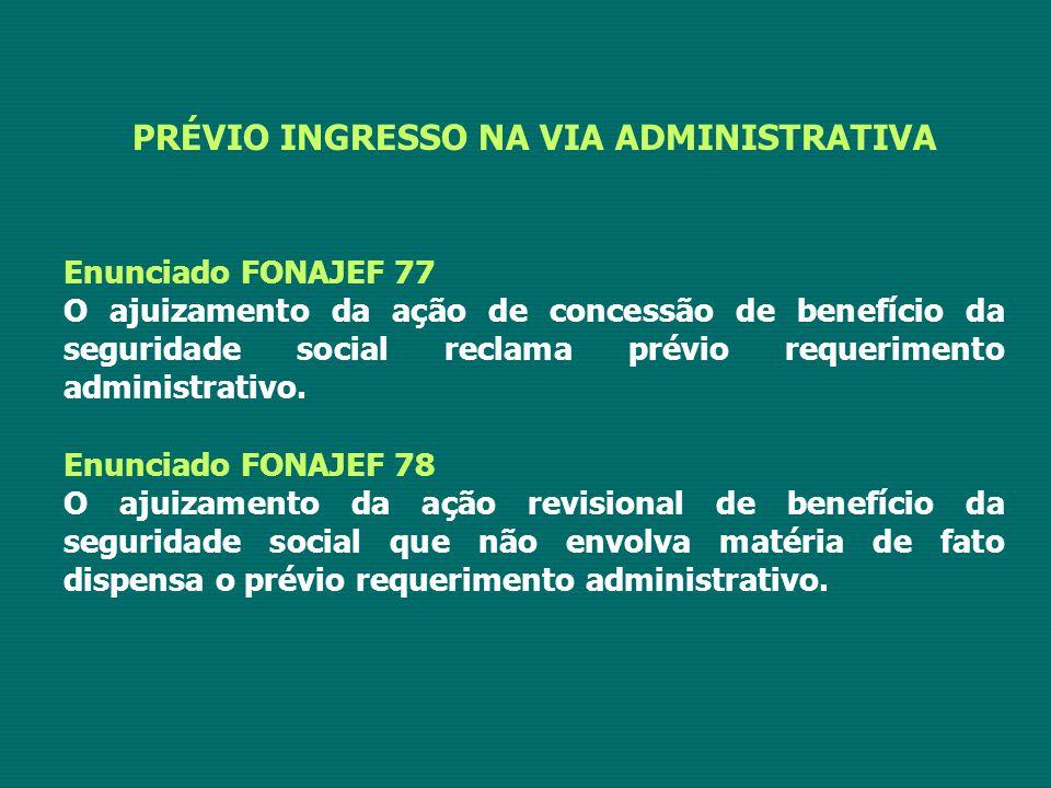 PRÉVIO INGRESSO NA VIA ADMINISTRATIVA Enunciado FONAJEF 77 O ajuizamento da ação de concessão de benefício da seguridade social reclama prévio requerimento administrativo.