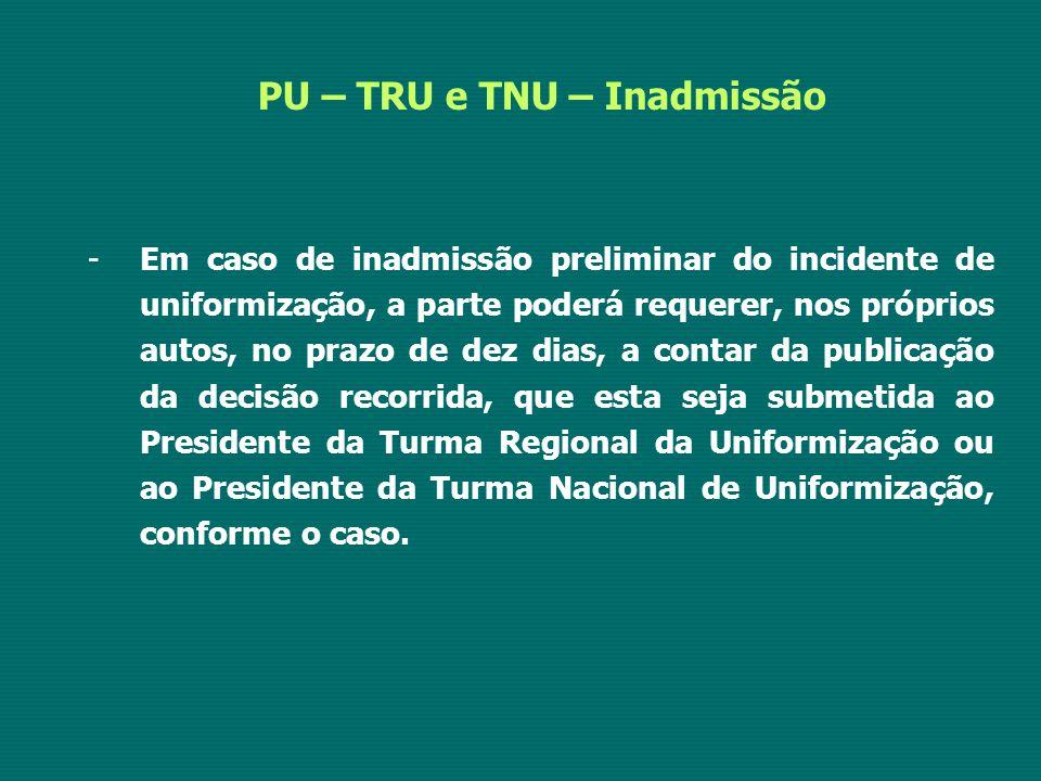 PU – TRU e TNU – Inadmissão -Em caso de inadmissão preliminar do incidente de uniformização, a parte poderá requerer, nos próprios autos, no prazo de