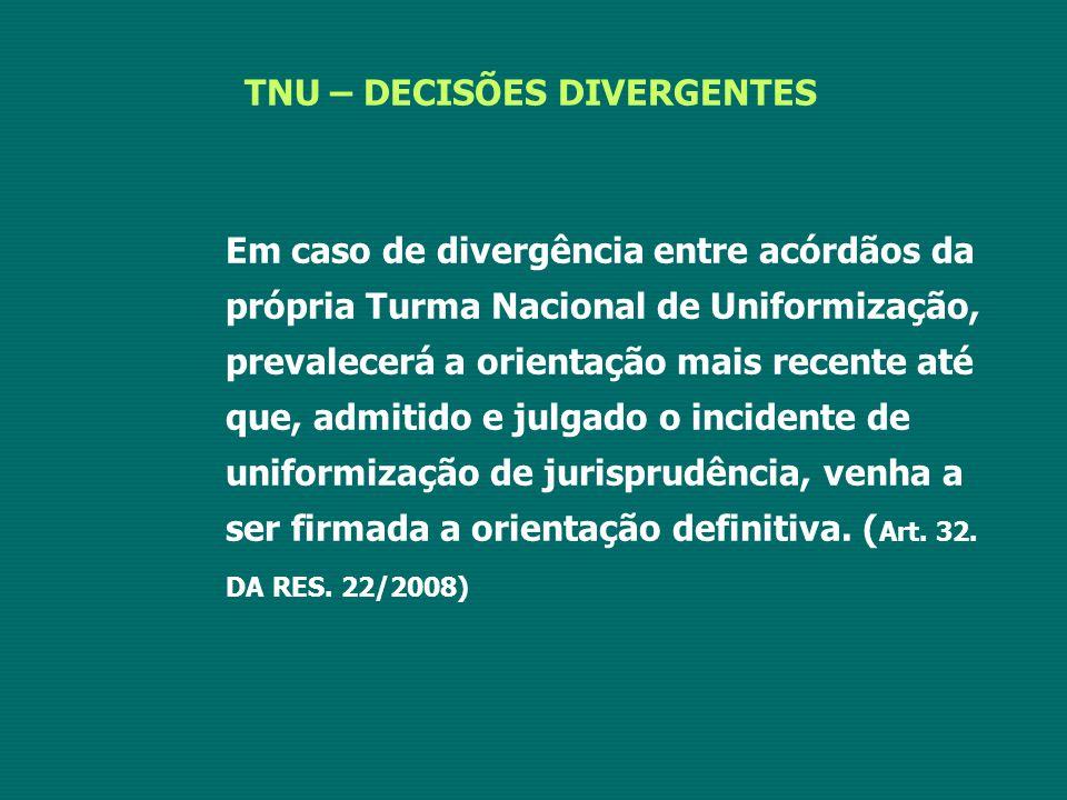 TNU – DECISÕES DIVERGENTES Em caso de divergência entre acórdãos da própria Turma Nacional de Uniformização, prevalecerá a orientação mais recente até