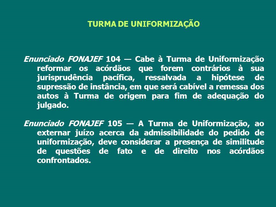 TURMA DE UNIFORMIZAÇÃO Enunciado FONAJEF 104 — Cabe à Turma de Uniformização reformar os acórdãos que forem contrários à sua jurisprudência pacífica, ressalvada a hipótese de supressão de instância, em que será cabível a remessa dos autos à Turma de origem para fim de adequação do julgado.