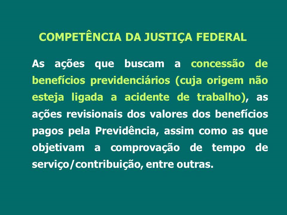 COMPETÊNCIA DA JUSTIÇA FEDERAL As ações que buscam a concessão de benefícios previdenciários (cuja origem não esteja ligada a acidente de trabalho), a