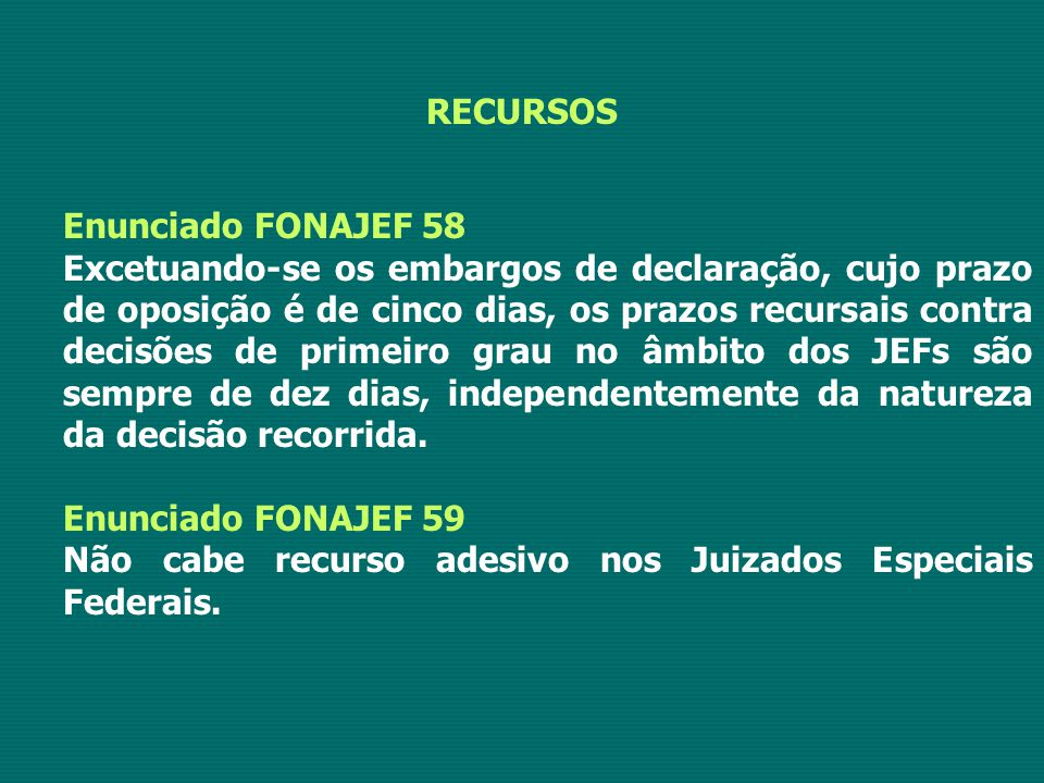 RECURSOS Enunciado FONAJEF 58 Excetuando-se os embargos de declaração, cujo prazo de oposição é de cinco dias, os prazos recursais contra decisões de primeiro grau no âmbito dos JEFs são sempre de dez dias, independentemente da natureza da decisão recorrida.