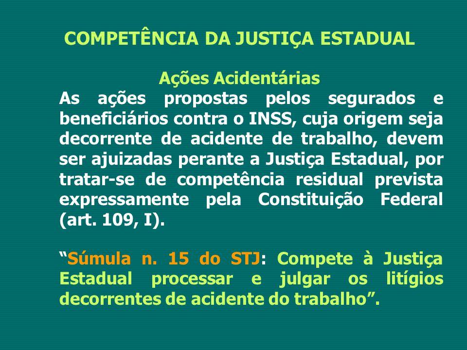 COMPETÊNCIA DA JUSTIÇA ESTADUAL Ações Acidentárias As ações propostas pelos segurados e beneficiários contra o INSS, cuja origem seja decorrente de ac