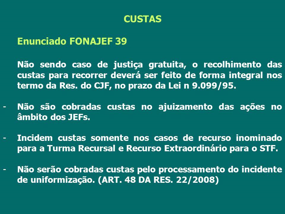 CUSTAS Enunciado FONAJEF 39 Não sendo caso de justiça gratuita, o recolhimento das custas para recorrer deverá ser feito de forma integral nos termo da Res.