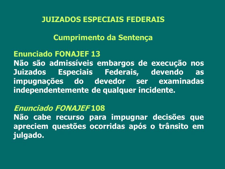 JUIZADOS ESPECIAIS FEDERAIS Cumprimento da Sentença Enunciado FONAJEF 13 Não são admissíveis embargos de execução nos Juizados Especiais Federais, dev