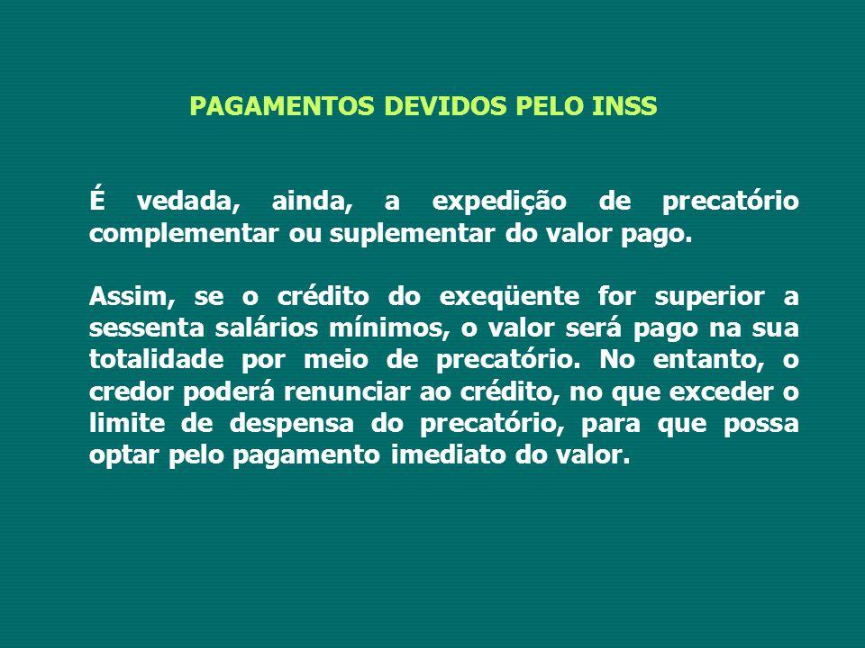 PAGAMENTOS DEVIDOS PELO INSS É vedada, ainda, a expedição de precatório complementar ou suplementar do valor pago.