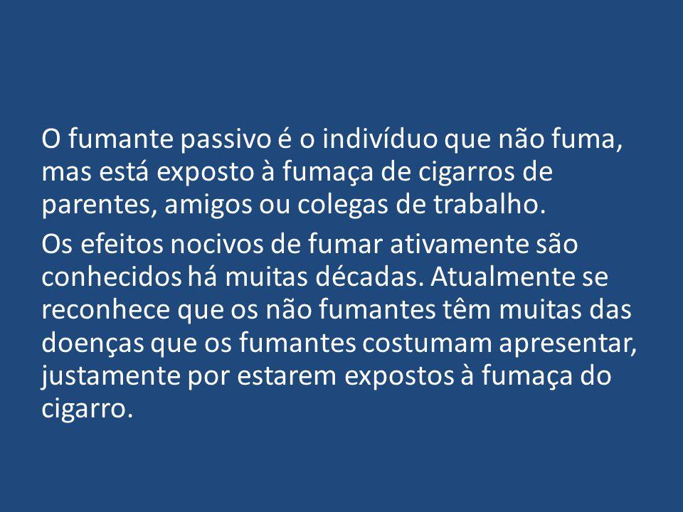 O fumante passivo é o indivíduo que não fuma, mas está exposto à fumaça de cigarros de parentes, amigos ou colegas de trabalho. Os efeitos nocivos de