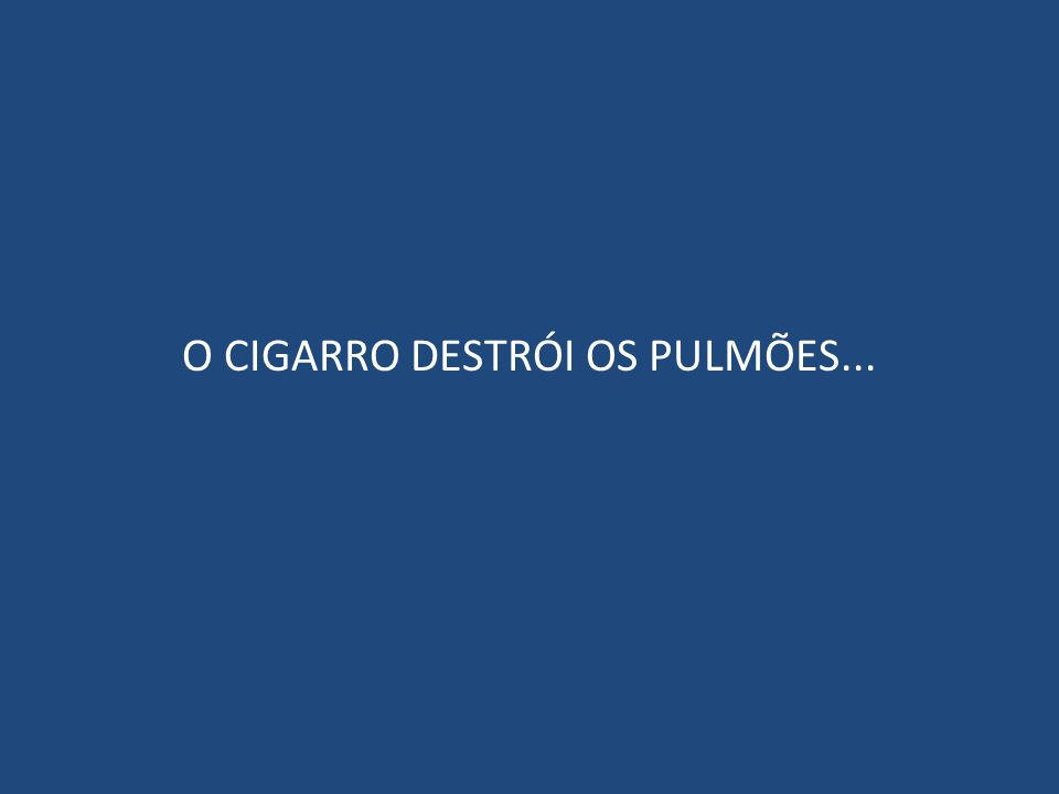 O CIGARRO DESTRÓI OS PULMÕES...