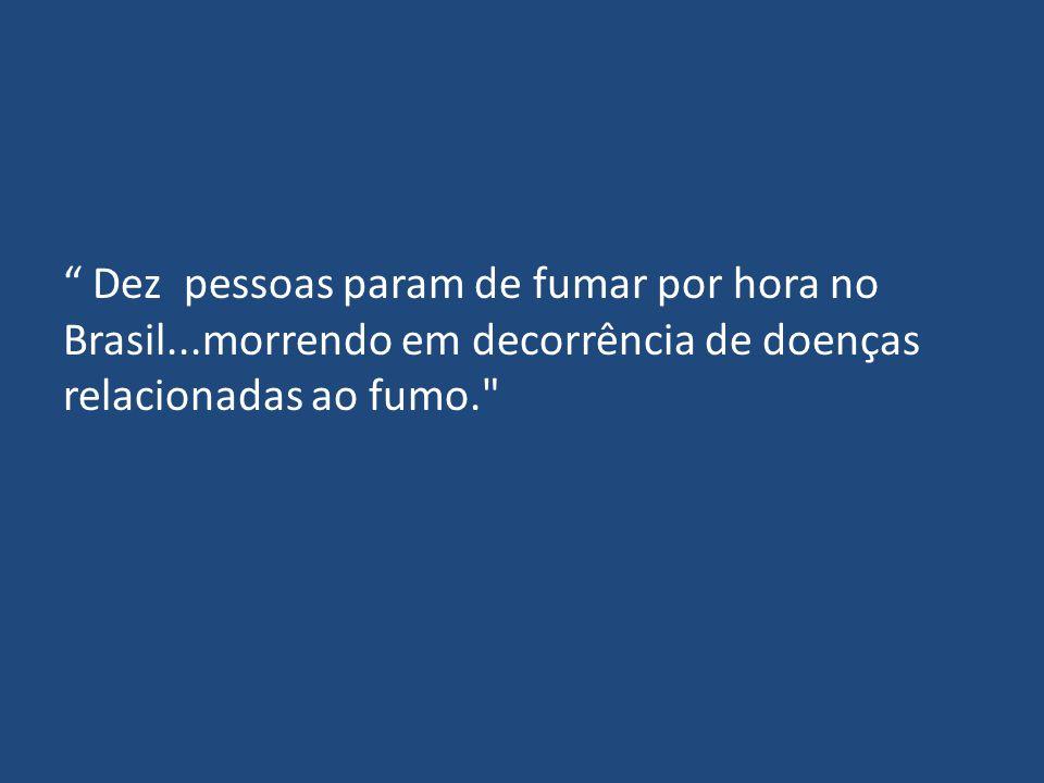 """"""" Dez pessoas param de fumar por hora no Brasil...morrendo em decorrência de doenças relacionadas ao fumo."""