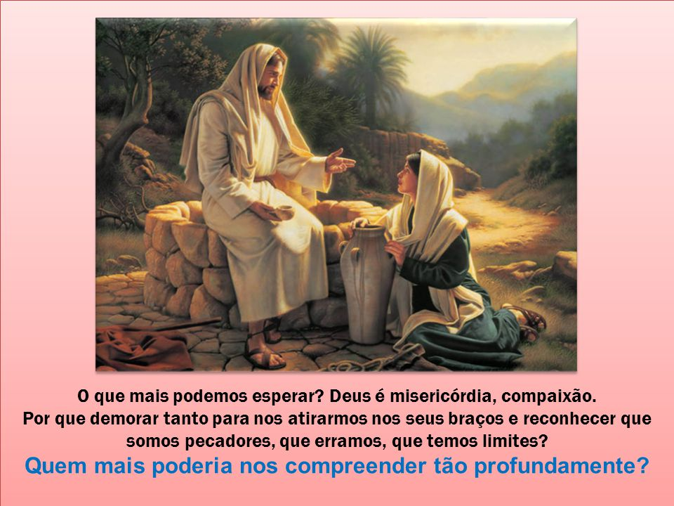 O que mais podemos esperar.Deus é misericórdia, compaixão.