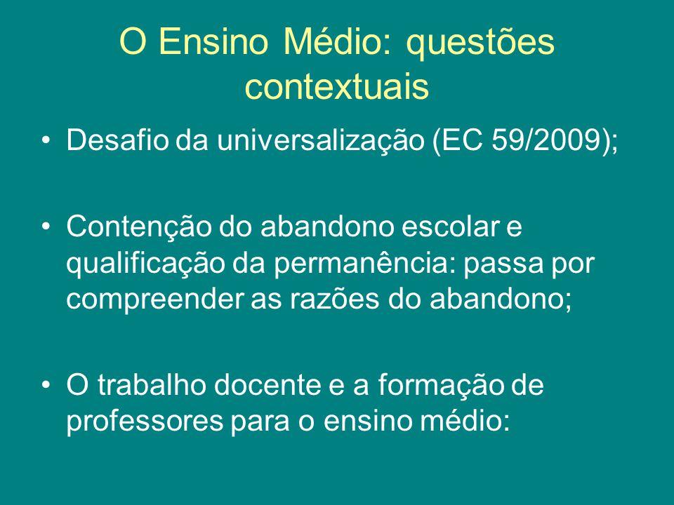 O Ensino Médio: questões contextuais Desafio da universalização (EC 59/2009); Contenção do abandono escolar e qualificação da permanência: passa por compreender as razões do abandono; O trabalho docente e a formação de professores para o ensino médio: