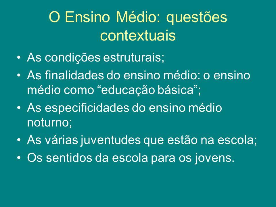 """O Ensino Médio: questões contextuais As condições estruturais; As finalidades do ensino médio: o ensino médio como """"educação básica""""; As especificidad"""
