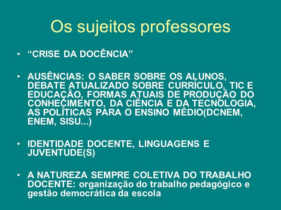 Os sujeitos professores CRISE DA DOCÊNCIA AUSÊNCIAS: O SABER SOBRE OS ALUNOS, DEBATE ATUALIZADO SOBRE CURRÍCULO, TIC E EDUCAÇÃO, FORMAS ATUAIS DE PRODUÇÃO DO CONHECIMENTO, DA CIÊNCIA E DA TECNOLOGIA, AS POLÍTICAS PARA O ENSINO MÉDIO(DCNEM, ENEM, SISU...) IDENTIDADE DOCENTE, LINGUAGENS E JUVENTUDE(S) A NATUREZA SEMPRE COLETIVA DO TRABALHO DOCENTE: organização do trabalho pedagógico e gestão democrática da escola