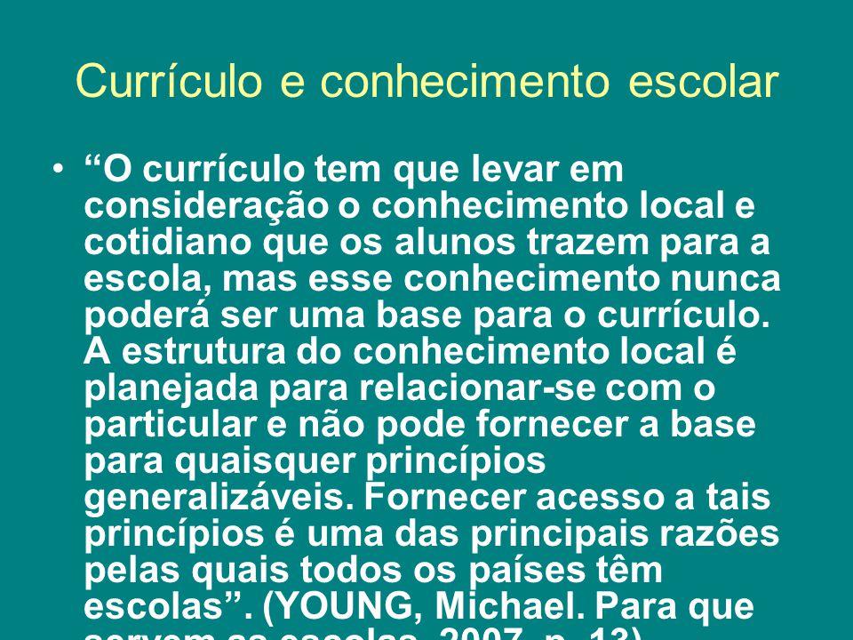 Currículo e conhecimento escolar O currículo tem que levar em consideração o conhecimento local e cotidiano que os alunos trazem para a escola, mas esse conhecimento nunca poderá ser uma base para o currículo.