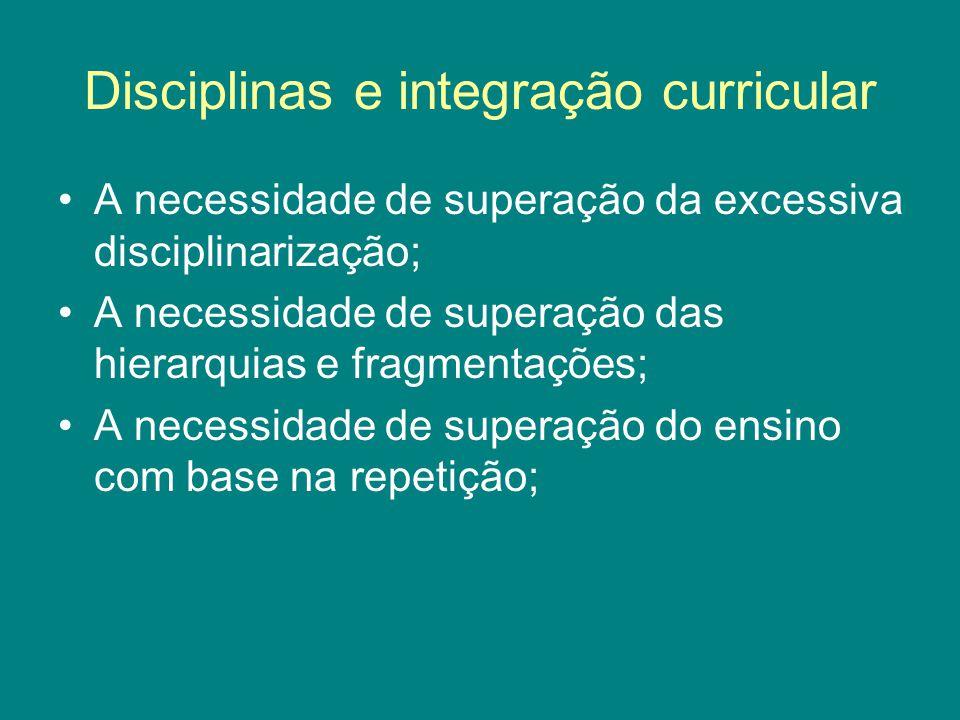 Disciplinas e integração curricular A necessidade de superação da excessiva disciplinarização; A necessidade de superação das hierarquias e fragmentações; A necessidade de superação do ensino com base na repetição;