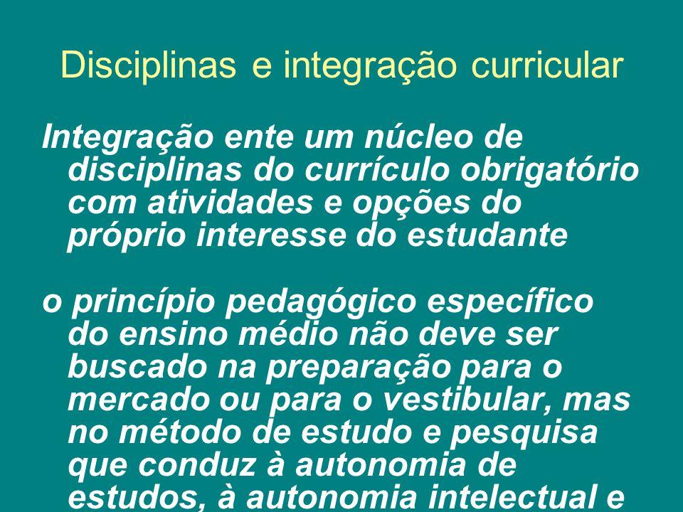 Disciplinas e integração curricular Integração ente um núcleo de disciplinas do currículo obrigatório com atividades e opções do próprio interesse do