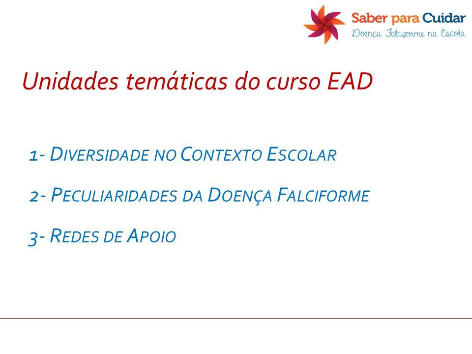 Unidades temáticas do curso EAD 1- D IVERSIDADE NO C ONTEXTO E SCOLAR 2- P ECULIARIDADES DA D OENÇA F ALCIFORME 3- R EDES DE A POIO