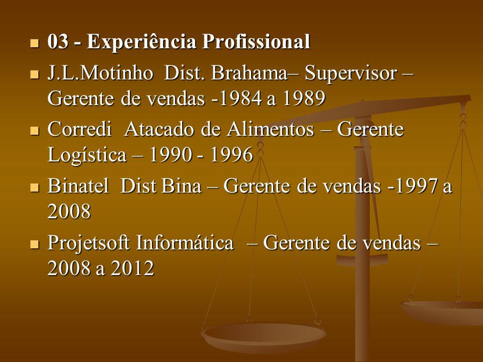 03 - Experiência Profissional 03 - Experiência Profissional J.L.Motinho Dist. Brahama– Supervisor – Gerente de vendas -1984 a 1989 J.L.Motinho Dist. B