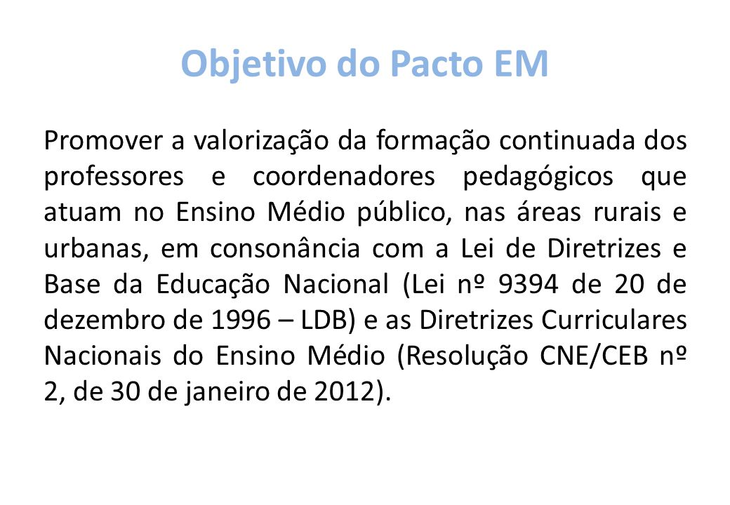 Objetivo do Pacto EM Promover a valorização da formação continuada dos professores e coordenadores pedagógicos que atuam no Ensino Médio público, nas