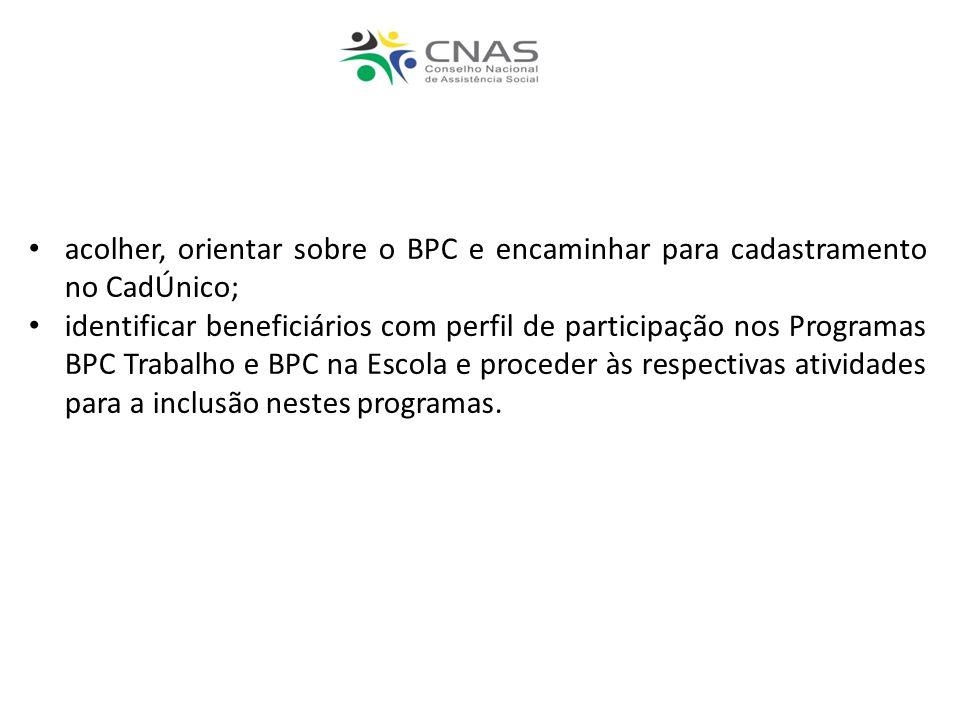 acolher, orientar sobre o BPC e encaminhar para cadastramento no CadÚnico; identificar beneficiários com perfil de participação nos Programas BPC Trabalho e BPC na Escola e proceder às respectivas atividades para a inclusão nestes programas.